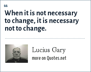 Lucius Gary: When it is not necessary to change, it is necessary not to change.