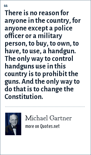 Michael Gartner: There is no reason for anyone in the country, for anyone except a police officer or a military person, to buy, to own, to have, to use, a handgun. The only way to control handguns use in this country is to prohibit the guns. And the only way to do that is to change the Constitution.