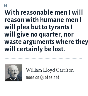 William Lloyd Garrison: With reasonable men I will reason with humane men I will plea but to tyrants I will give no quarter, nor waste arguments where they will certainly be lost.