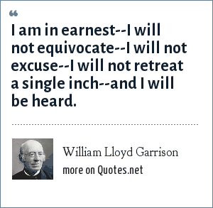 William Lloyd Garrison: I am in earnest--I will not equivocate--I will not excuse--I will not retreat a single inch--and I will be heard.