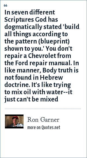 Ron Garner: In seven different Scriptures God has dogmatically stated 'build all things according to the pattern (blueprint) shown to you.' You don't repair a Chevrolet from the Ford repair manual. In like manner, Body truth is not found in Hebrew doctrine. It's like trying to mix oil with water--it just can't be mixed