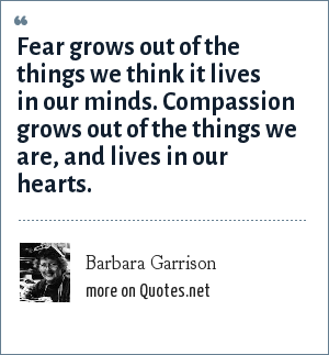 Barbara Garrison: Fear grows out of the things we think it lives in our minds. Compassion grows out of the things we are, and lives in our hearts.