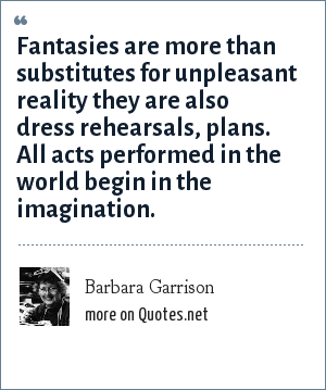 Barbara Garrison: Fantasies are more than substitutes for unpleasant reality they are also dress rehearsals, plans. All acts performed in the world begin in the imagination.
