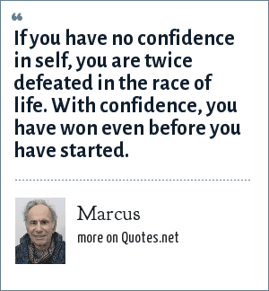 Marcus: If you have no confidence in self, you are twice defeated in the race of life. With confidence, you have won even before you have started.