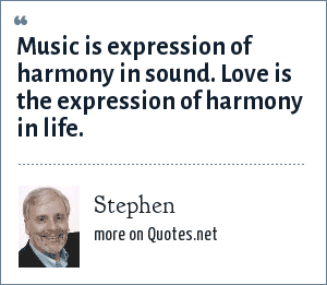 Stephen: Music is expression of harmony in sound. Love is the expression of harmony in life.