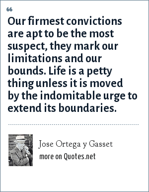 Jose Ortega y Gasset: Our firmest convictions are apt to be the most suspect, they mark our limitations and our bounds. Life is a petty thing unless it is moved by the indomitable urge to extend its boundaries.