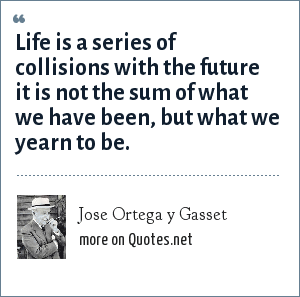 Jose Ortega y Gasset: Life is a series of collisions with the future it is not the sum of what we have been, but what we yearn to be.