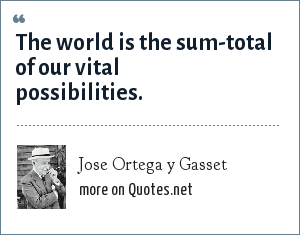 Jose Ortega y Gasset: The world is the sum-total of our vital possibilities.
