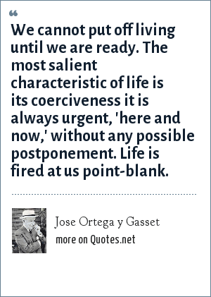 Jose Ortega y Gasset: We cannot put off living until we are ready. The most salient characteristic of life is its coerciveness it is always urgent, 'here and now,' without any possible postponement. Life is fired at us point-blank.