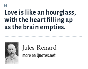 Jules Renard: Love is like an hourglass, with the heart filling up as the brain empties.
