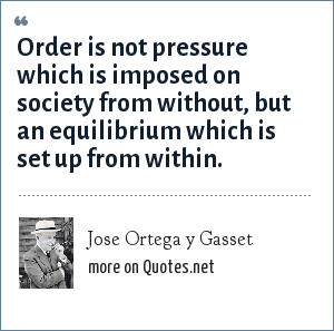 Jose Ortega y Gasset: Order is not pressure which is imposed on society from without, but an equilibrium which is set up from within.