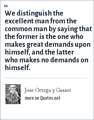 Jose Ortega y Gasset: We distinguish the excellent man from the common man by saying that the former is the one who makes great demands upon himself, and the latter who makes no demands on himself.