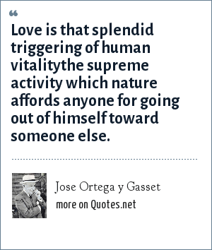 Jose Ortega y Gasset: Love is that splendid triggering of human vitalitythe supreme activity which nature affords anyone for going out of himself toward someone else.