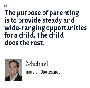Michael: The purpose of parenting is to provide steady and wide-ranging opportunities for a child. The child does the rest.