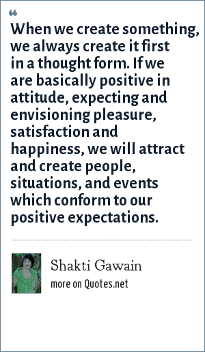 Shakti Gawain: When we create something, we always create it first in a thought form. If we are basically positive in attitude, expecting and envisioning pleasure, satisfaction and happiness, we will attract and create people, situations, and events which conform to our positive expectations.