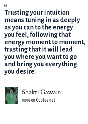 Shakti Gawain: Trusting your intuition means tuning in as deeply as you can to the energy you feel, following that energy moment to moment, trusting that it will lead you where you want to go and bring you everything you desire.
