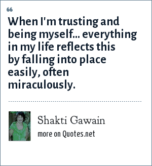 Shakti Gawain: When I'm trusting and being myself... everything in my life reflects this by falling into place easily, often miraculously.