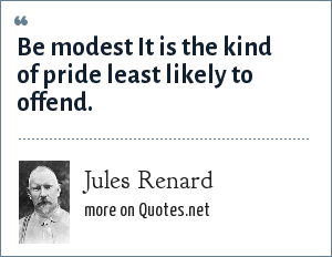 Jules Renard: Be modest It is the kind of pride least likely to offend.
