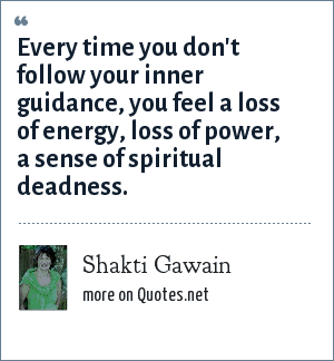 Shakti Gawain: Every time you don't follow your inner guidance, you feel a loss of energy, loss of power, a sense of spiritual deadness.