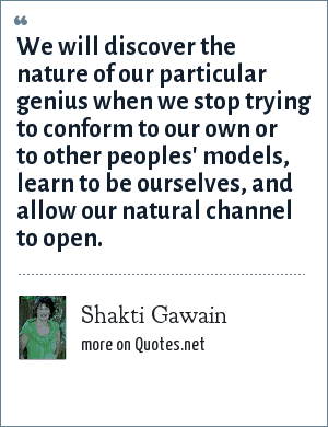 Shakti Gawain: We will discover the nature of our particular genius when we stop trying to conform to our own or to other peoples' models, learn to be ourselves, and allow our natural channel to open.