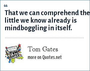 Tom Gates: That we can comprehend the little we know already is mindboggling in itself.