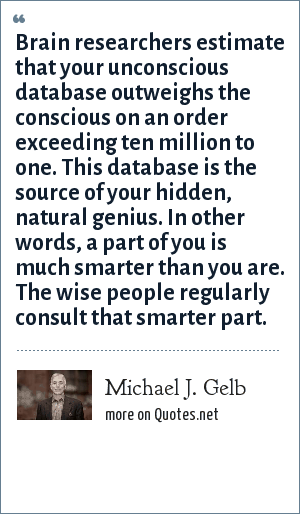 Michael J. Gelb: Brain researchers estimate that your unconscious database outweighs the conscious on an order exceeding ten million to one. This database is the source of your hidden, natural genius. In other words, a part of you is much smarter than you are. The wise people regularly consult that smarter part.