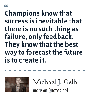 Michael J. Gelb: Champions know that success is inevitable that there is no such thing as failure, only feedback. They know that the best way to forecast the future is to create it.