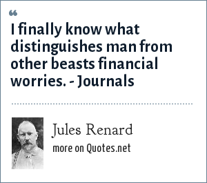 Jules Renard: I finally know what distinguishes man from other beasts financial worries. - Journals