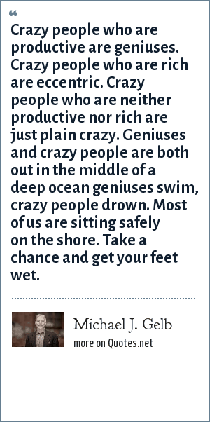 Michael J. Gelb: Crazy people who are productive are geniuses. Crazy people who are rich are eccentric. Crazy people who are neither productive nor rich are just plain crazy. Geniuses and crazy people are both out in the middle of a deep ocean geniuses swim, crazy people drown. Most of us are sitting safely on the shore. Take a chance and get your feet wet.