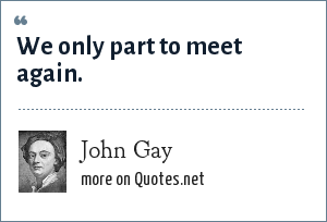 John Gay: We only part to meet again.