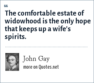 John Gay: The comfortable estate of widowhood is the only hope that keeps up a wife's spirits.