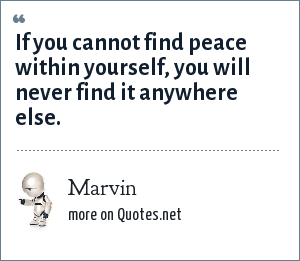 Marvin: If you cannot find peace within yourself, you will never find it anywhere else.