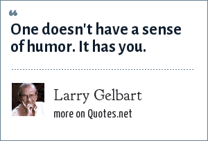 Larry Gelbart: One doesn't have a sense of humor. It has you.