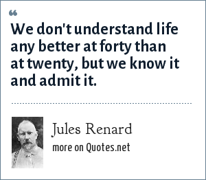 Jules Renard: We don't understand life any better at forty than at twenty, but we know it and admit it.