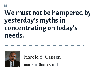 Harold S. Geneen: We must not be hampered by yesterday's myths in concentrating on today's needs.
