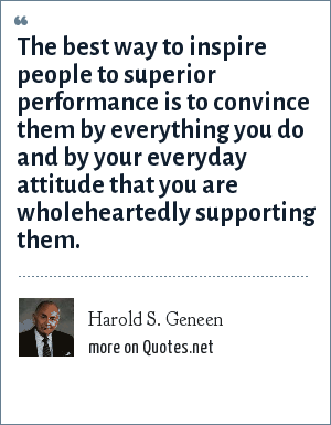 Harold S. Geneen: The best way to inspire people to superior performance is to convince them by everything you do and by your everyday attitude that you are wholeheartedly supporting them.