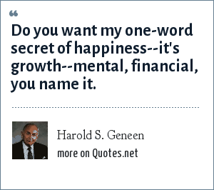 Harold S. Geneen: Do you want my one-word secret of happiness--it's growth--mental, financial, you name it.