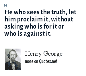 Henry George: He who sees the truth, let him proclaim it, without asking who is for it or who is against it.