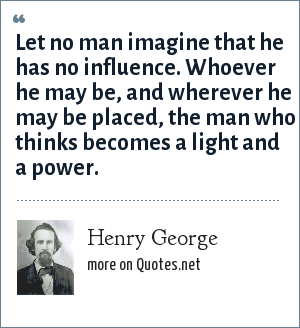 Henry George: Let no man imagine that he has no influence. Whoever he may be, and wherever he may be placed, the man who thinks becomes a light and a power.