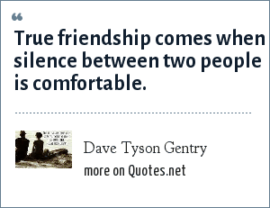 Dave Tyson Gentry: True friendship comes when silence between two people is comfortable.