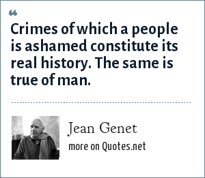 Jean Genet: Crimes of which a people is ashamed constitute its real history. The same is true of man.