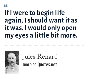 Jules Renard: If I were to begin life again, I should want it as it was. I would only open my eyes a little bit more.