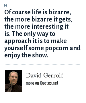 David Gerrold: Of course life is bizarre, the more bizarre it gets, the more interesting it is. The only way to approach it is to make yourself some popcorn and enjoy the show.