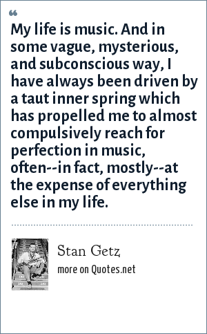Stan Getz: My life is music. And in some vague, mysterious, and subconscious way, I have always been driven by a taut inner spring which has propelled me to almost compulsively reach for perfection in music, often--in fact, mostly--at the expense of everything else in my life.