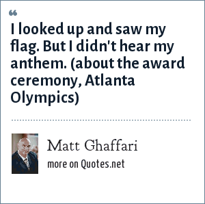 Matt Ghaffari: I looked up and saw my flag. But I didn't hear my anthem. (about the award ceremony, Atlanta Olympics)