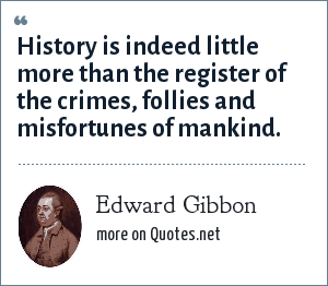 Edward Gibbon: History is indeed little more than the register of the crimes, follies and misfortunes of mankind.