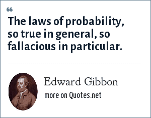 Edward Gibbon: The laws of probability, so true in general, so fallacious in particular.