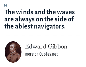Edward Gibbon: The winds and the waves are always on the side of the ablest navigators.