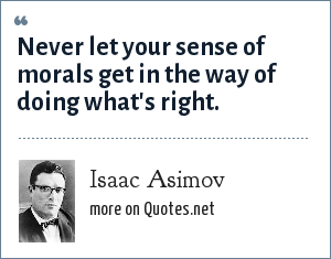 Isaac Asimov: Never let your sense of morals get in the way of doing what's right.