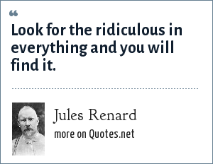 Jules Renard: Look for the ridiculous in everything and you will find it.
